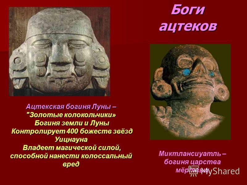 Боги ацтеков Миктлансиуатль – богиня царства мёртвых Ацтекская богиня Луны –