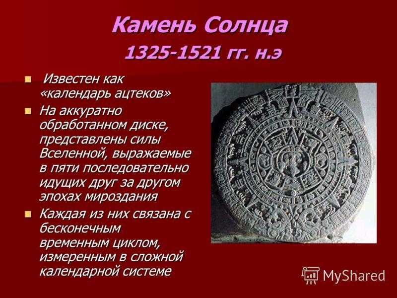 Камень Солнца 1325-1521 гг. н.э Известен как «календарь ацтеков» Известен как «календарь ацтеков» На аккуратно обработанном диске, представлены силы Вселенной, выражаемые в пяти последовательно идущих друг за другом эпохах мироздания На аккуратно обр