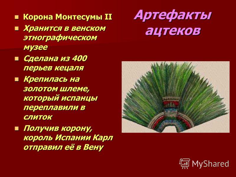 Артефакты ацтеков Корона Монтесумы II Корона Монтесумы II Хранится в венском этнографическом музее Хранится в венском этнографическом музее Сделана из 400 перьев кецаля Сделана из 400 перьев кецаля Крепилась на золотом шлеме, который испанцы переплав
