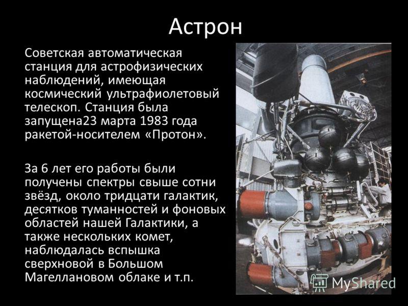 Астрон Советская автоматическая станция для астрофизических наблюдений, имеющая космический ультрафиолетовый телескоп. Станция была запущена23 марта 1983 года ракетой-носителем «Протон». За 6 лет его работы были получены спектры свыше сотни звёзд, ок