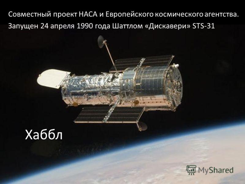 Хаббл Совместный проект НАСА и Европейского космического агентства. Запущен 24 апреля 1990 года Шаттлом «Дискавери» STS-31