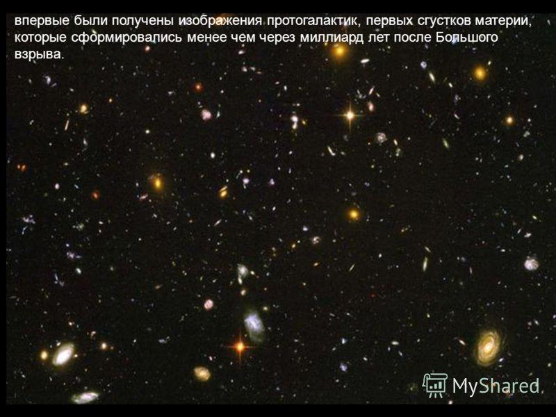 впервые были получены изображения протогалактик, первых сгустков материи, которые сформировались менее чем через миллиард лет после Большого взрыва.