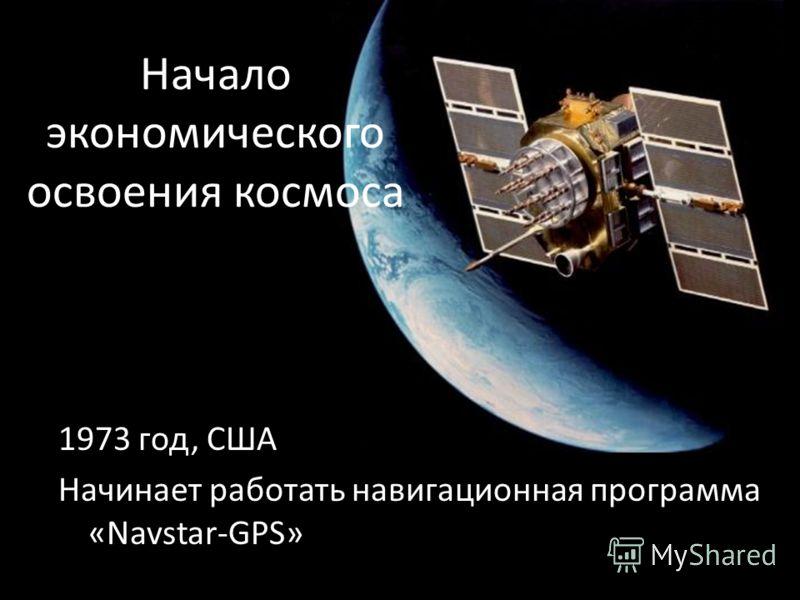 Начало экономического освоения космоса 1973 год, США Начинает работать навигационная программа «Navstar-GPS»