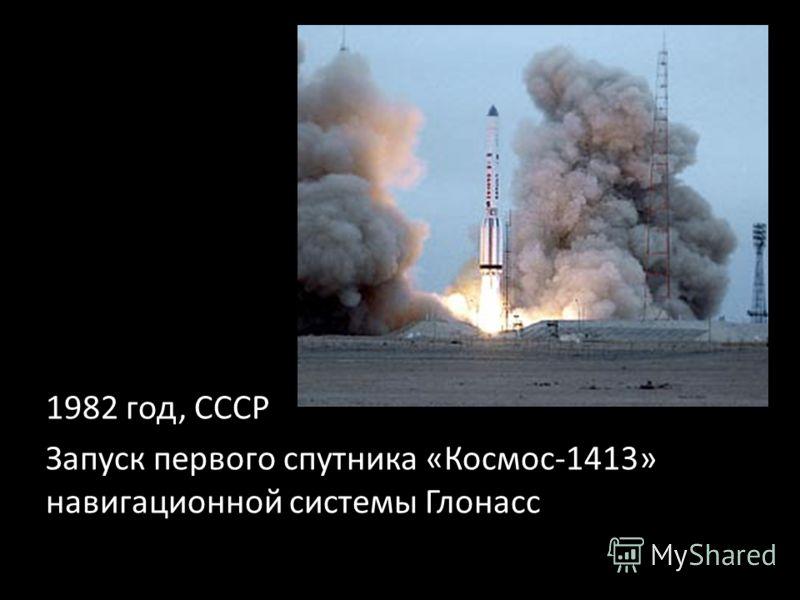 1982 год, СССР Запуск первого спутника «Космос-1413» навигационной системы Глонасс