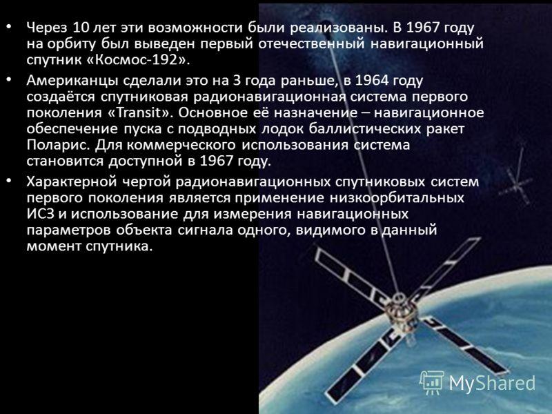 Через 10 лет эти возможности были реализованы. В 1967 году на орбиту был выведен первый отечественный навигационный спутник «Космос-192». Американцы сделали это на 3 года раньше, в 1964 году создаётся спутниковая радионавигационная система первого по