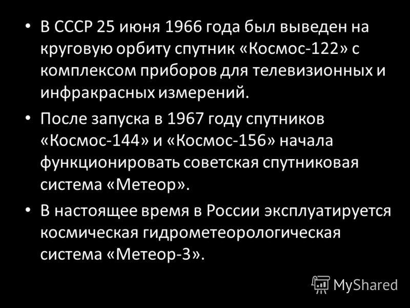 В СССР 25 июня 1966 года был выведен на круговую орбиту спутник «Космос-122» с комплексом приборов для телевизионных и инфракрасных измерений. После запуска в 1967 году спутников «Космос-144» и «Космос-156» начала функционировать советская спутникова