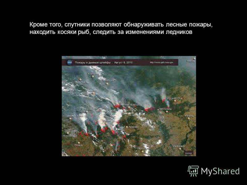 Кроме того, спутники позволяют обнаруживать лесные пожары, находить косяки рыб, следить за изменениями ледников