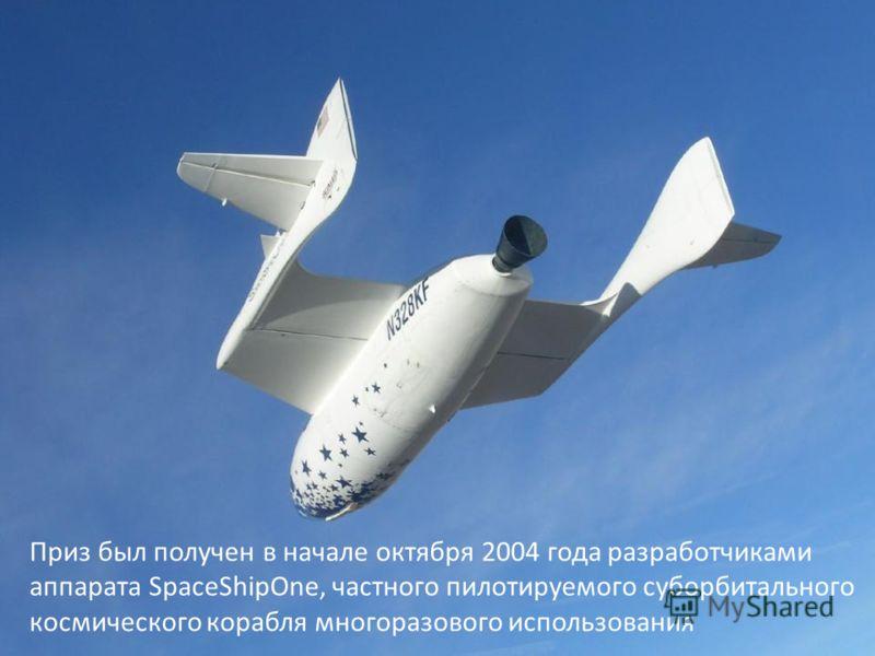 Приз был получен в начале октября 2004 года разработчиками аппарата SpaceShipOne, частного пилотируемого суборбитального космического корабля многоразового использования