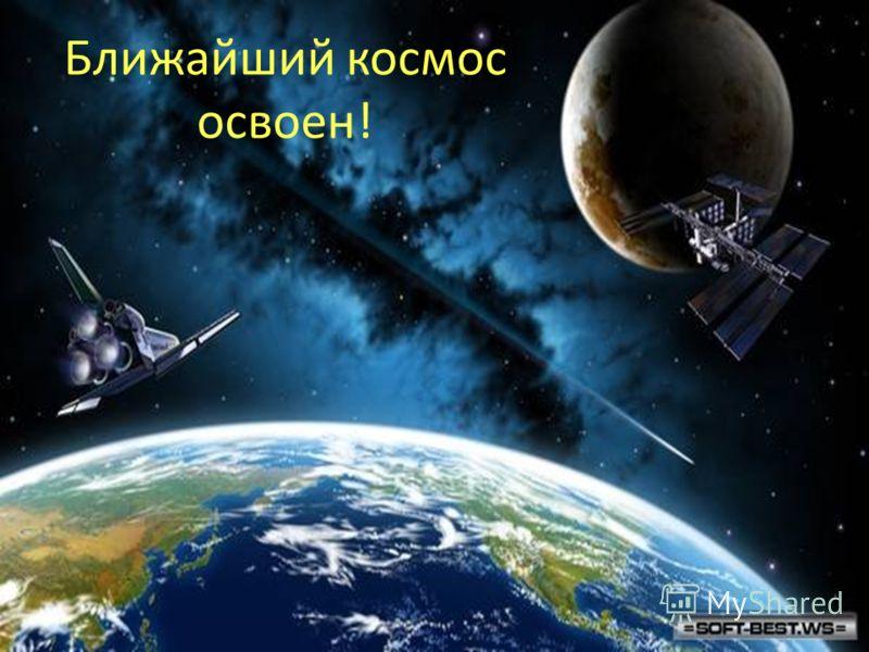 Ближайший космос освоен!