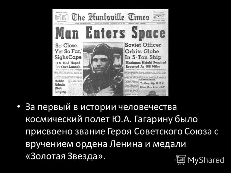 За первый в истории человечества космический полет Ю.А. Гагарину было присвоено звание Героя Советского Союза с вручением ордена Ленина и медали «Золотая Звезда».
