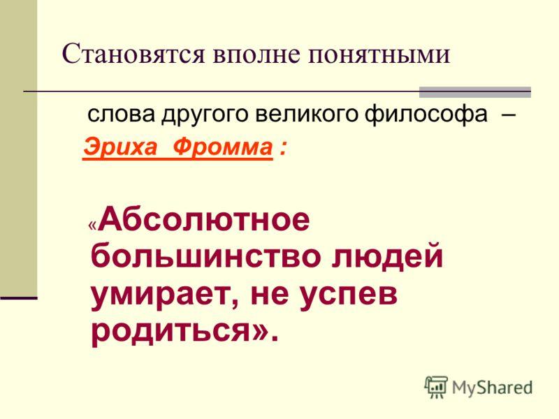 Становятся вполне понятными слова другого великого философа – Эриха Фромма : « Абсолютное большинство людей умирает, не успев родиться».