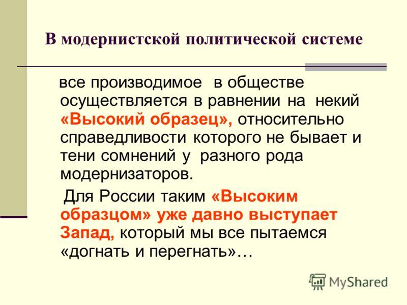 В модернистской политической системе все производимое в обществе осуществляется в равнении на некий «Высокий образец», относительно справедливости которого не бывает и тени сомнений у разного рода модернизаторов. Для России таким «Высоким образцом» у