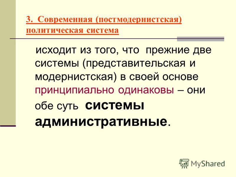 3. Современная (постмодернистская) политическая система исходит из того, что прежние две системы (представительская и модернистская) в своей основе принципиально одинаковы – они обе суть системы административные.