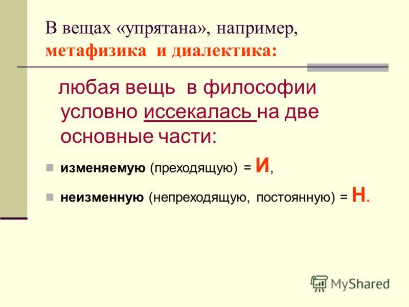 В вещах «упрятана», например, метафизика и диалектика: любая вещь в философии условно иссекалась на две основные части: изменяемую (преходящую) = И, неизменную (непреходящую, постоянную) = Н.