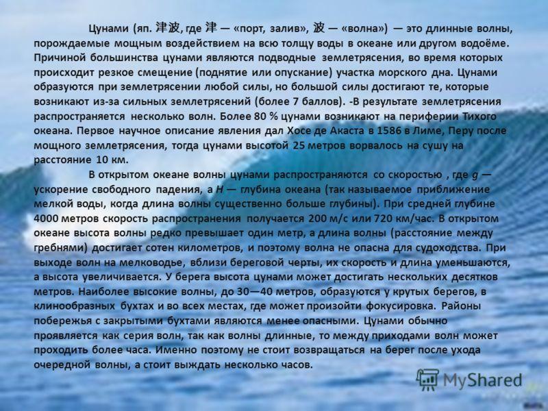 Цунами (яп., где «порт, залив», «волна») это длинные волны, порождаемые мощным воздействием на всю толщу воды в океане или другом водоёме. Причиной большинства цунами являются подводные землетрясения, во время которых происходит резкое смещение (подн