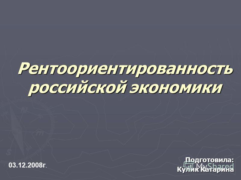 Рентоориентированность российской экономики Подготовила: Кулик Катарина 03.12.2008г.
