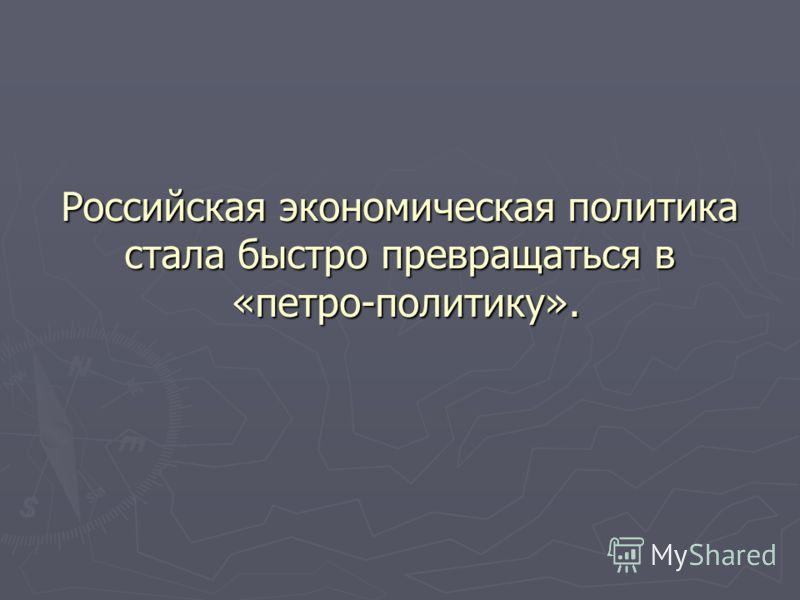 Российская экономическая политика стала быстро превращаться в «петро-политику».
