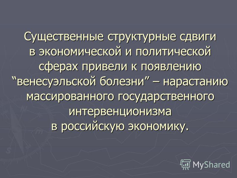 Существенные структурные сдвиги в экономической и политической сферах привели к появлениювенесуэльской болезни – нарастанию массированного государственного интервенционизма в российскую экономику.