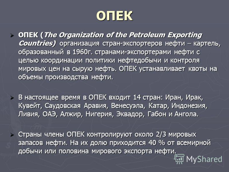 ОПЕК ОПЕК (The Organization of the Petroleum Exporting Countries) организация стран-экспортеров нефти – картель, образованный в 1960г. странами-экспортерами нефти с целью координации политики нефтедобычи и контроля мировых цен на сырую нефть. ОПЕК ус