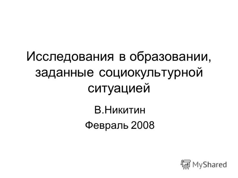 Исследования в образовании, заданные социокультурной ситуацией В.Никитин Февраль 2008