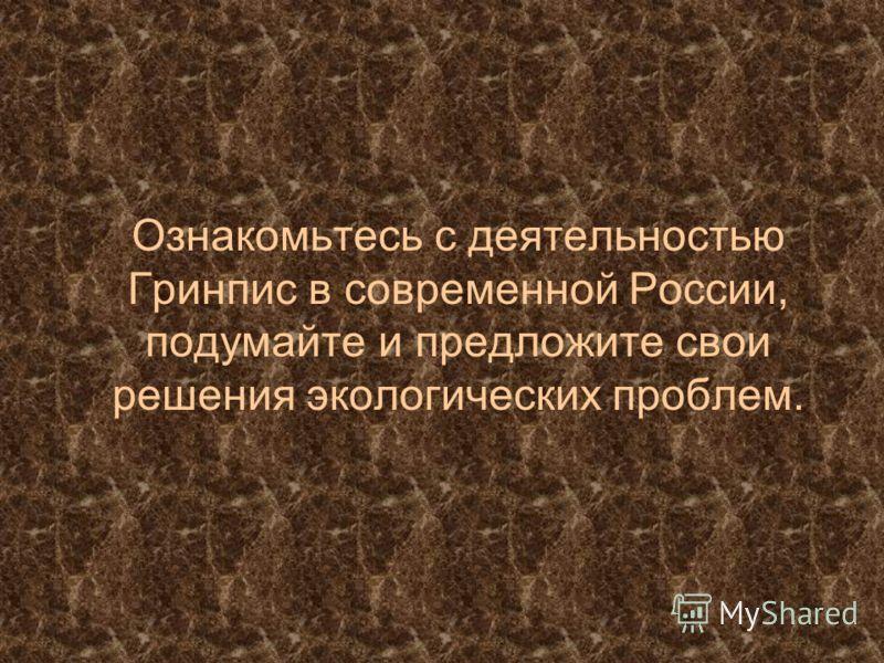 Ознакомьтесь с деятельностью Гринпис в современной России, подумайте и предложите свои решения экологических проблем.