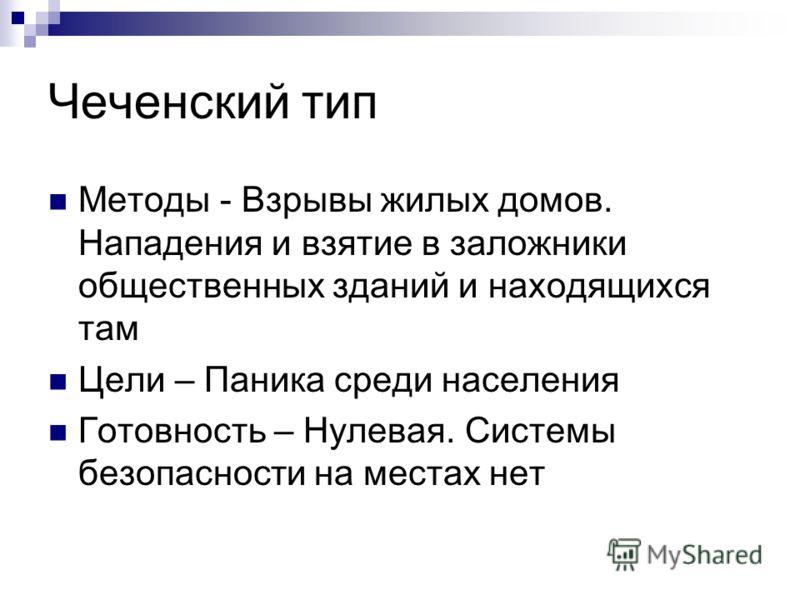 Чеченский тип Методы - Взрывы жилых домов. Нападения и взятие в заложники общественных зданий и находящихся там Цели – Паника среди населения Готовность – Нулевая. Системы безопасности на местах нет