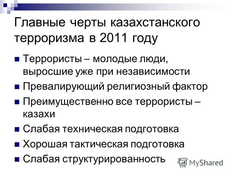 Главные черты казахстанского терроризма в 2011 году Террористы – молодые люди, выросшие уже при независимости Превалирующий религиозный фактор Преимущественно все террористы – казахи Слабая техническая подготовка Хорошая тактическая подготовка Слабая