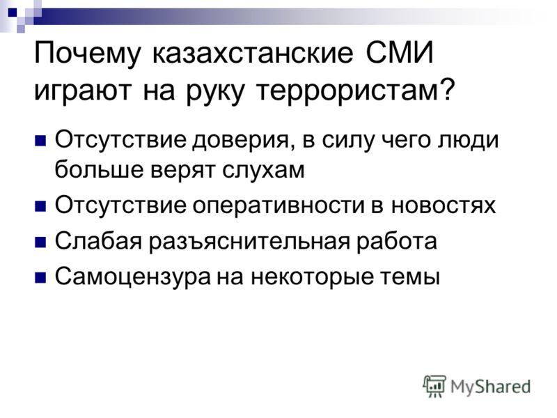 Почему казахстанские СМИ играют на руку террористам? Отсутствие доверия, в силу чего люди больше верят слухам Отсутствие оперативности в новостях Слабая разъяснительная работа Самоцензура на некоторые темы