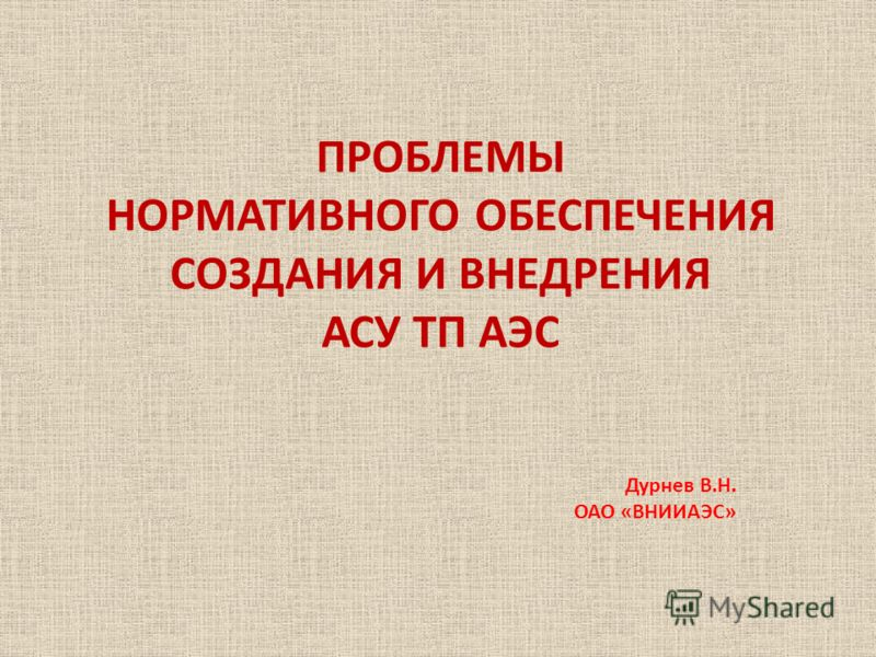 ПРОБЛЕМЫ НОРМАТИВНОГО ОБЕСПЕЧЕНИЯ СОЗДАНИЯ И ВНЕДРЕНИЯ АСУ ТП АЭС Дурнев В.Н. ОАО «ВНИИАЭС»