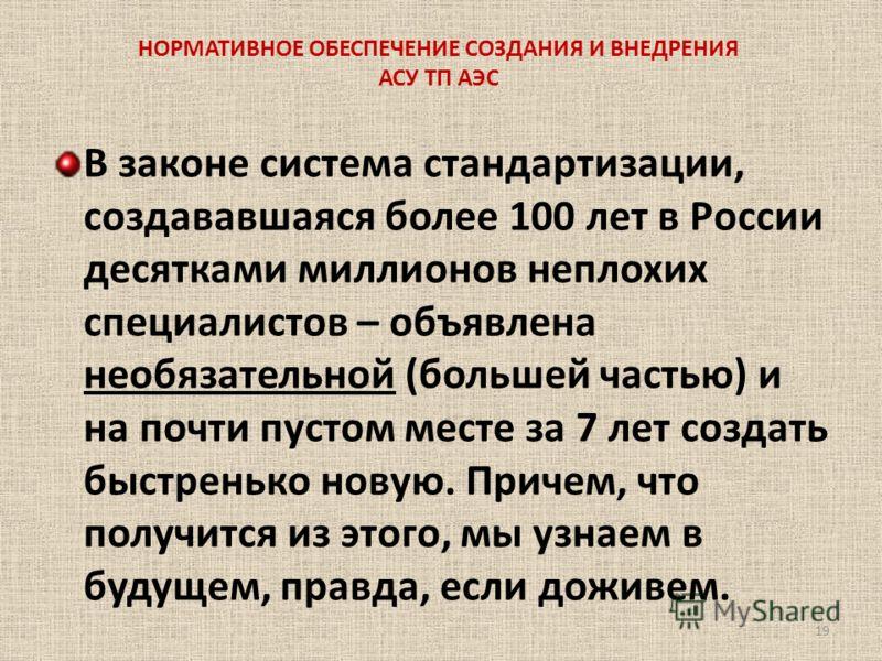 НОРМАТИВНОЕ ОБЕСПЕЧЕНИЕ СОЗДАНИЯ И ВНЕДРЕНИЯ АСУ ТП АЭС В законе система стандартизации, создававшаяся более 100 лет в России десятками миллионов неплохих специалистов – объявлена необязательной (большей частью) и на почти пустом месте за 7 лет созда