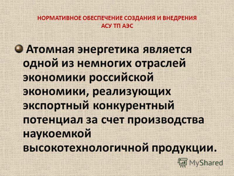 НОРМАТИВНОЕ ОБЕСПЕЧЕНИЕ СОЗДАНИЯ И ВНЕДРЕНИЯ АСУ ТП АЭС Атомная энергетика является одной из немногих отраслей экономики российской экономики, реализующих экспортный конкурентный потенциал за счет производства наукоемкой высокотехнологичной продукции