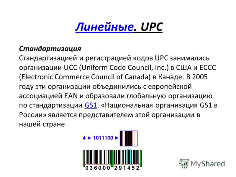 ЛинейныеЛинейные. UPC Стандартизация Стандартизацией и регистрацией кодов UPC занимались организации UCC (Uniform Code Council, Inc.) в США и ECCC (Electronic Commerce Council of Canada) в Канаде. В 2005 году эти организации объединились с европейско