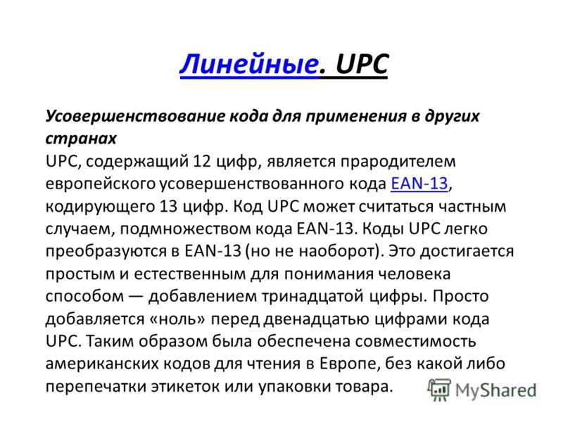 ЛинейныеЛинейные. UPC Усовершенствование кода для применения в других странах UPC, содержащий 12 цифр, является прародителем европейского усовершенствованного кода EAN-13, кодирующего 13 цифр. Код UPC может считаться частным случаем, подмножеством ко