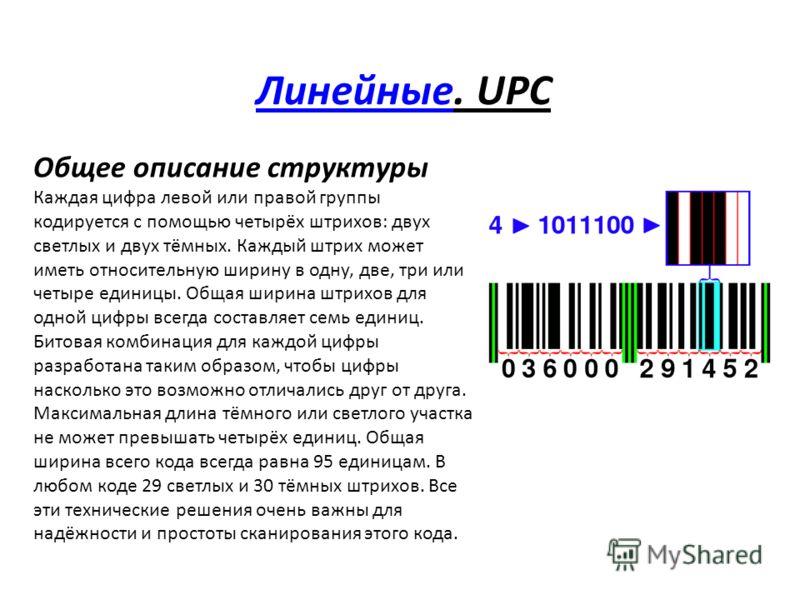 ЛинейныеЛинейные. UPC Общее описание структуры Каждая цифра левой или правой группы кодируется с помощью четырёх штрихов: двух светлых и двух тёмных. Каждый штрих может иметь относительную ширину в одну, две, три или четыре единицы. Общая ширина штри
