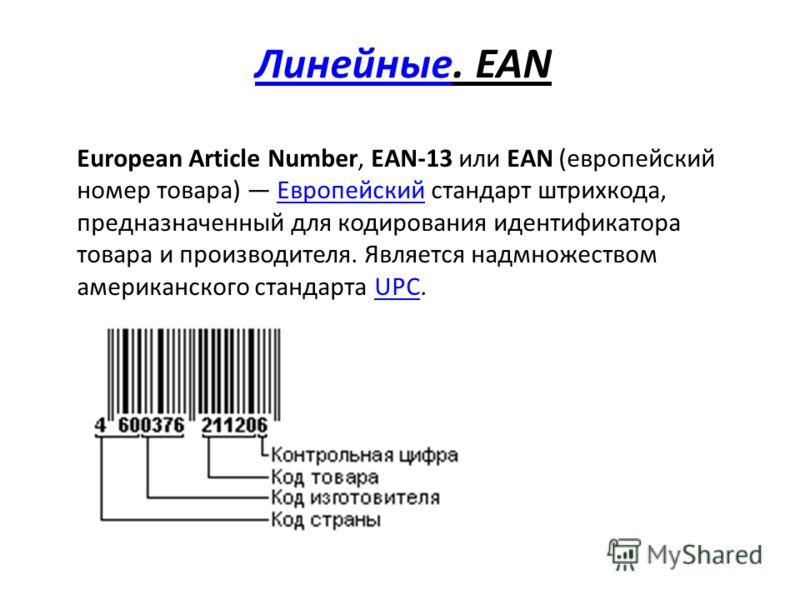 ЛинейныеЛинейные. EAN European Article Number, EAN-13 или EAN (европейский номер товара) Европейский стандарт штрихкода, предназначенный для кодирования идентификатора товара и производителя. Является надмножеством американского стандарта UPC.Европей