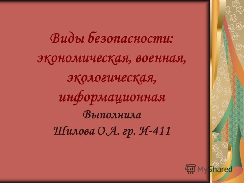Виды безопасности: экономическая, военная, экологическая, информационная Выполнила Шилова О.А. гр. И-411