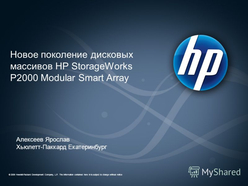 © 2009 Hewlett-Packard Development Company, L.P. The information contained here in is subject to change without notice Новое поколение дисковых массивов HP StorageWorks P2000 Modular Smart Array Алексеев Ярослав Хьюлетт-Паккард Екатеринбург