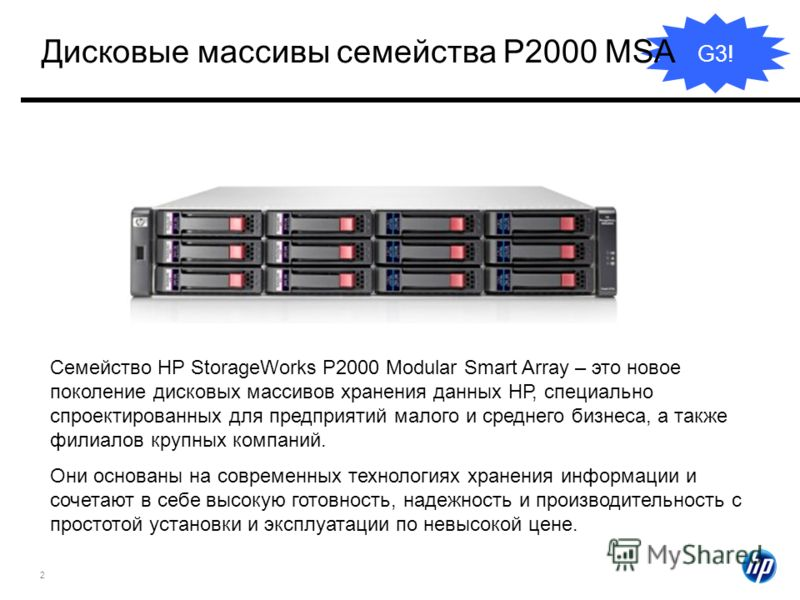 2 G3! Семейство HP StorageWorks P2000 Modular Smart Array – это новое поколение дисковых массивов хранения данных НР, специально спроектированных для предприятий малого и среднего бизнеса, а также филиалов крупных компаний. Они основаны на современны