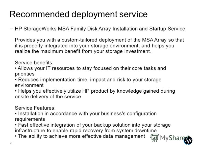 24 Recommended deployment service –HP StorageWorks MSA Family Disk Array Installation and Startup Service Provides you with a custom-tailored deployment of the MSA Array so that it is properly integrated into your storage environment, and helps you r