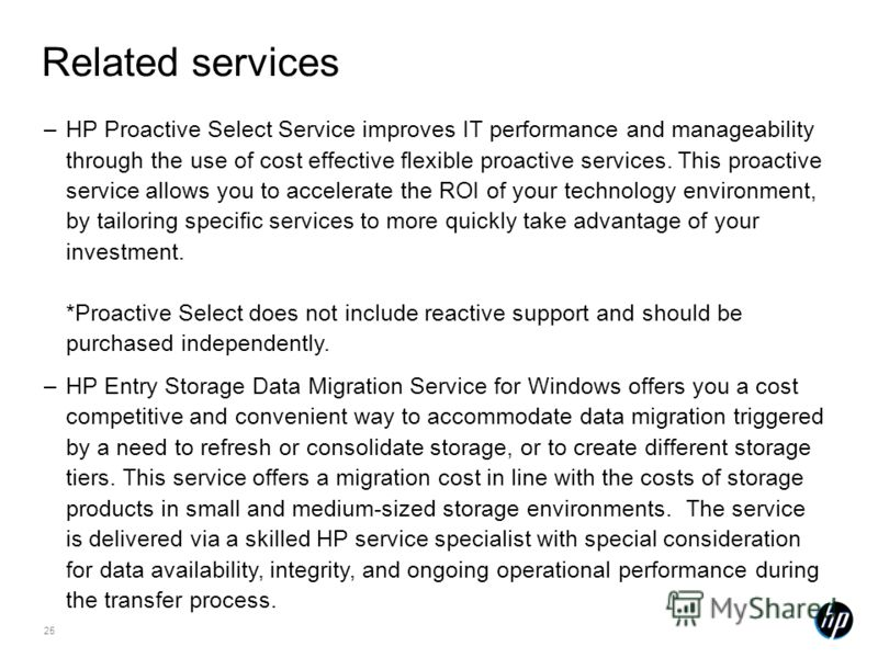 25 Related services –HP Proactive Select Service improves IT performance and manageability through the use of cost effective flexible proactive services. This proactive service allows you to accelerate the ROI of your technology environment, by tailo