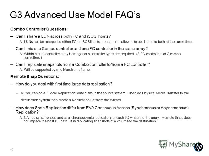 40 G3 Advanced Use Model FAQs Combo Controller Questions: –Can I share a LUN across both FC and iSCSI hosts? A: LUNs can be mapped to either FC or iSCSI hosts – but are not allowed to be shared to both at the same time. –Can I mix one Combo controlle