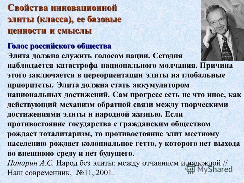 Свойства инновационной элиты (класса), ее базовые ценности и смыслы Голос российского общества Элита должна служить голосом нации. Сегодня наблюдается катастрофа национального молчания. Причина этого заключается в переориентации элиты на глобальные п