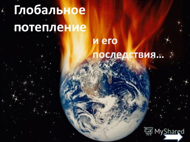 Глобальное потепление и его последствия…