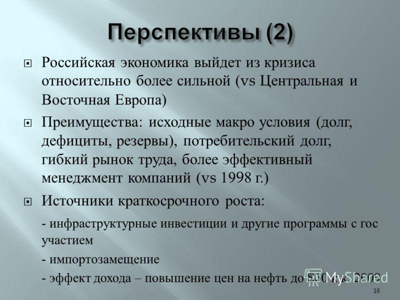 Российская экономика выйдет из кризиса относительно более сильной (vs Центральная и Восточная Европа ) Преимущества : исходные макро условия ( долг, дефициты, резервы ), потребительский долг, гибкий рынок труда, более эффективный менеджмент компаний