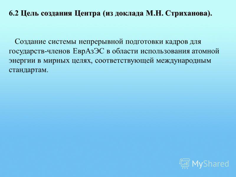 Цель создания Центра (из доклада М.Н. Стриханова). 6.2 Цель создания Центра (из доклада М.Н. Стриханова). Создание системы непрерывной подготовки кадров для государств-членов ЕврАзЭС в области использования атомной энергии в мирных целях, соответству