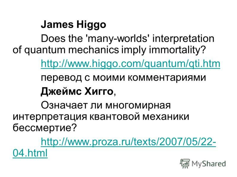 James Higgo Does the 'many-worlds' interpretation of quantum mechanics imply immortality? http://www.higgo.com/quantum/qti.htm перевод с моими комментариями Джеймс Хигго, Означает ли многомирная интерпретация квантовой механики бессмертие? http://www