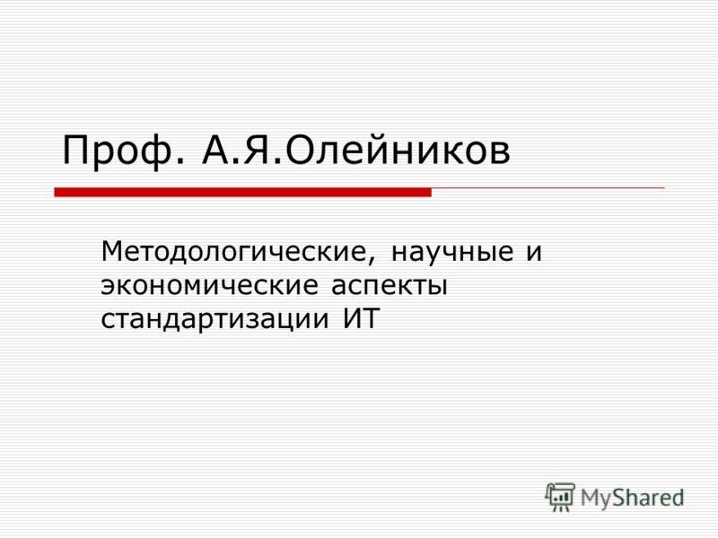 Проф. А.Я.Олейников Методологические, научные и экономические аспекты стандартизации ИТ