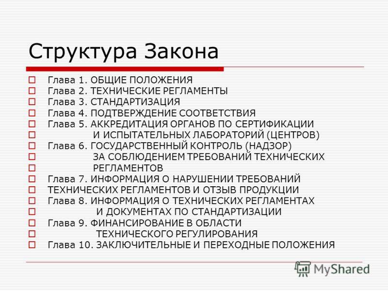 Структура Закона Глава 1. ОБЩИЕ ПОЛОЖЕНИЯ Глава 2. ТЕХНИЧЕСКИЕ РЕГЛАМЕНТЫ Глава 3. СТАНДАРТИЗАЦИЯ Глава 4. ПОДТВЕРЖДЕНИЕ СООТВЕТСТВИЯ Глава 5. АККРЕДИТАЦИЯ ОРГАНОВ ПО СЕРТИФИКАЦИИ И ИСПЫТАТЕЛЬНЫХ ЛАБОРАТОРИЙ (ЦЕНТРОВ) Глава 6. ГОСУДАРСТВЕННЫЙ КОНТРОЛ