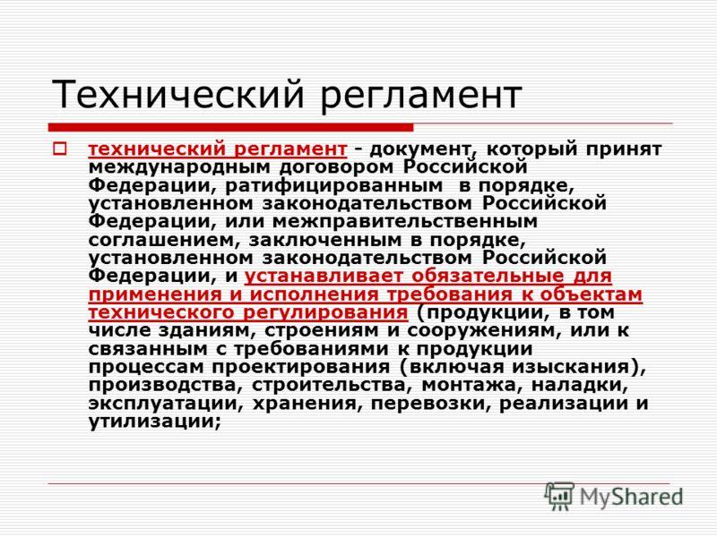 Технический регламент технический регламент - документ, который принят международным договором Российской Федерации, ратифицированным в порядке, установленном законодательством Российской Федерации, или межправительственным соглашением, заключенным в