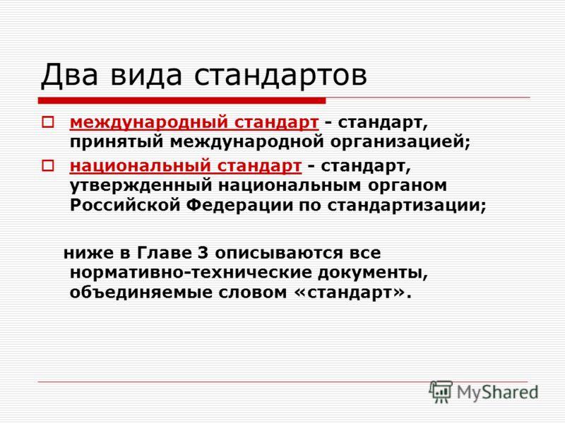 Два вида стандартов международный стандарт - стандарт, принятый международной организацией; национальный стандарт - стандарт, утвержденный национальным органом Российской Федерации по стандартизации; ниже в Главе 3 описываются все нормативно-техничес